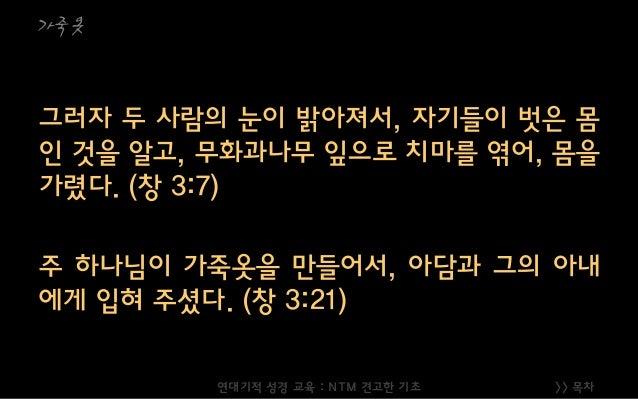 >> 목차 가죽옷 그러자 두 사람의 눈이 밝아져서, 자기들이 벗은 몸 인 것을 알고, 무화과나무 잎으로 치마를 엮어, 몸을 가렸다. (창 3:7) 주 하나님이 가죽옷을 만들어서, 아담과 그의 아내 에게 입혀 주셨다. (...