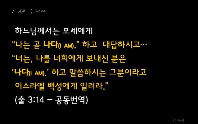 """>> 목차 I AM : 나다 하느님께서는 모세에게 """"나는 곧 나다(I AM)."""" 하고 대답하시고… """"너는, 나를 너희에게 보내신 분은 '나다(I AM).' 하고 말씀하시는 그분이라고 이스라엘 백성에게 일러라."""" (출 3..."""