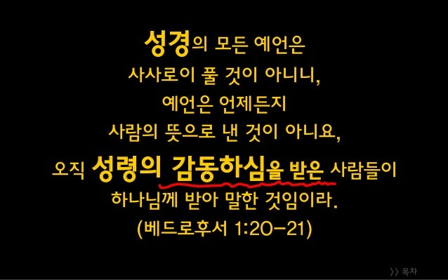 >> 목차 성경의 모든 예언은 사사로이 풀 것이 아니니, 예언은 언제든지 사람의 뜻으로 낸 것이 아니요, 오직 성령의 감동하심을 받은 사람들이 하나님께 받아 말한 것임이라. (베드로후서 1:20-21)