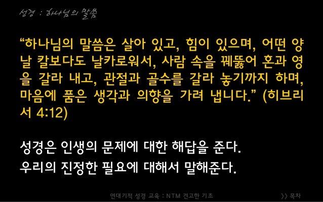 """>> 목차 성경 : 하나님의 말씀 """"하나님의 말씀은 살아 있고, 힘이 있으며, 어떤 양 날 칼보다도 날카로워서, 사람 속을 꿰뚫어 혼과 영 을 갈라 내고, 관절과 골수를 갈라 놓기까지 하며, 마음에 품은 생각과 의향을 ..."""