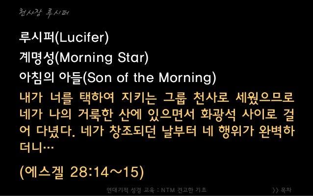 >> 목차 천사장 루시퍼 루시퍼(Lucifer) 계명성(Morning Star) 아침의 아들(Son of the Morning) 내가 너를 택하여 지키는 그룹 천사로 세웠으므로 네가 나의 거룩한 산에 있으면서 화광석 사...