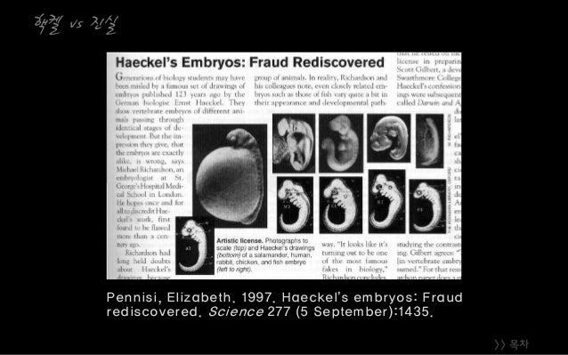 >> 목차 핵켈 vs 진실 Pennisi, Elizabeth. 1997. Haeckel's embryos: Fraud rediscovered. Science 277 (5 September):1435.
