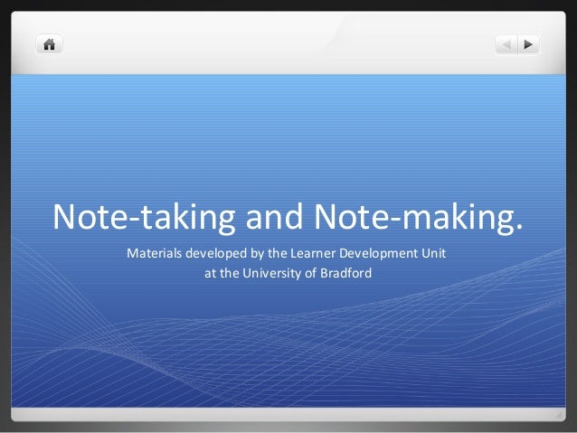 Note-taking and Note-making.Materials developed by the Learner Development Unitat the University of Bradford