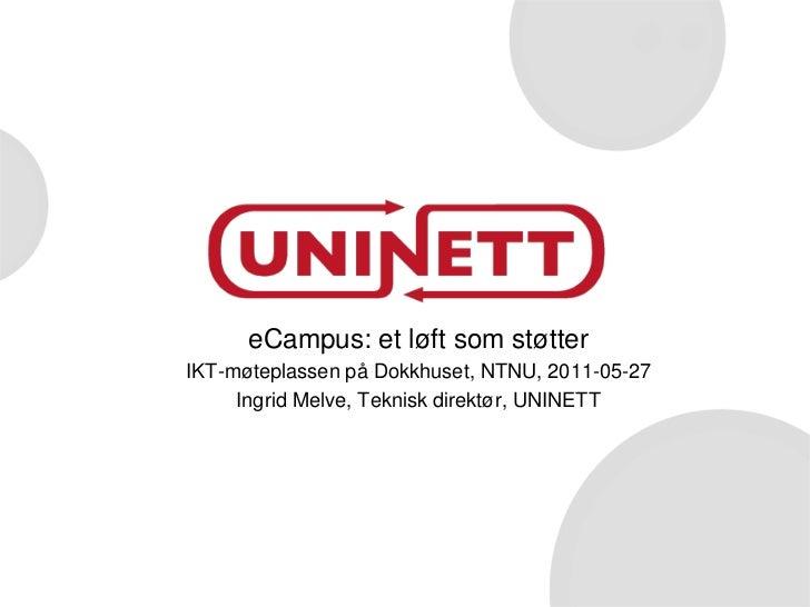 eCampus: et løft som støtter<br />IKT-møteplassen på Dokkhuset, NTNU, 2011-05-27<br />Ingrid Melve, Teknisk direktør, UNIN...
