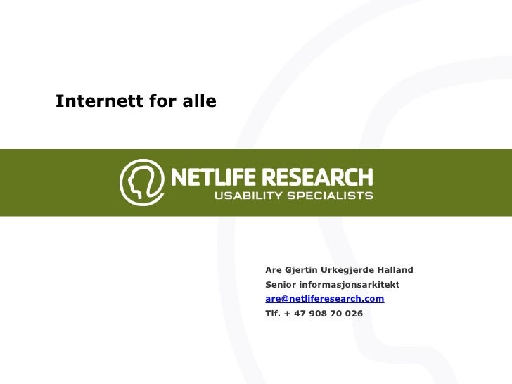 Are Gjertin Urkegjerde Halland Senior informasjonsarkitekt are @ netliferesearch.com Tlf. + 47 908 70 026 Internett for alle