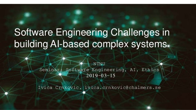 Software Engineering Challenges in building AI-based complex systems NTNU Seminar: Software Engineering, AI, Ethics 2019-0...