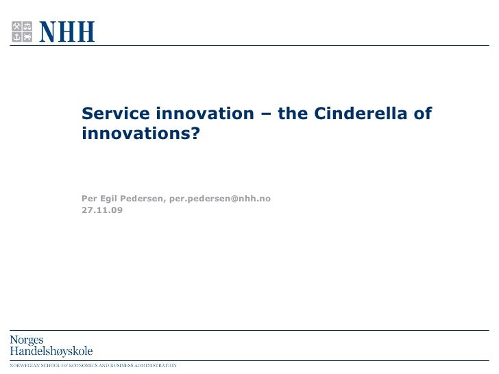 Service innovation – the Cinderella of innovations? 27.11.09 Per Egil Pedersen, per.pedersen@nhh.no