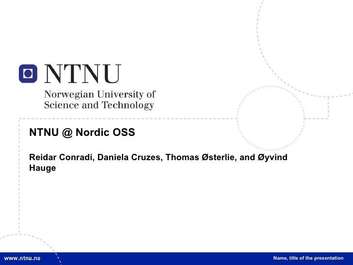 NTNU @ Nordic OSS Reidar Conradi, Daniela Cruzes, Thomas Østerlie, and Øyvind Hauge Name, title of the presentation
