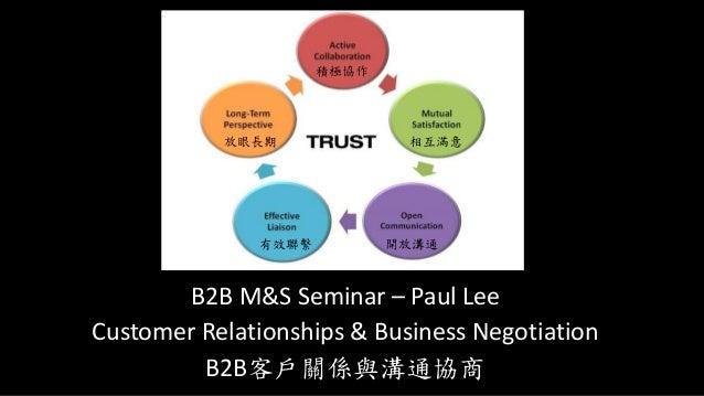 B2B M&S Seminar – Paul Lee Customer Relationships & Business Negotiation B2B客戶關係與溝通協商 積極協作 相互滿意 開放溝通有效聯繫 放眼長期