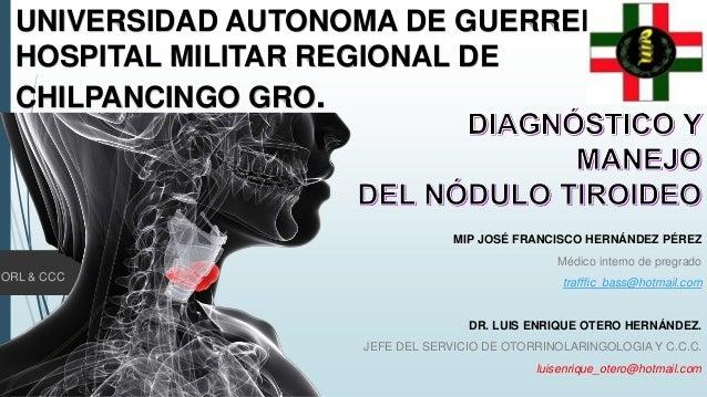 UNIVERSIDAD AUTONOMA DE GUERRERO HOSPITAL MILITAR REGIONAL DE CHILPANCINGO GRO. MIP JOSÉ FRANCISCO HERNÁNDEZ PÉREZ Médico ...