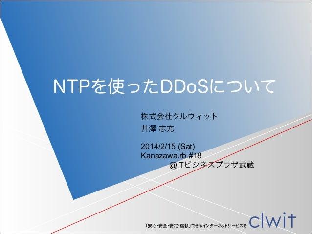 NTPを使ったDDoSについて 株式会社クルウィット 井澤 志充 2014/2/15 (Sat) Kanazawa.rb #18 @ITビシネスプラザ武蔵  「安心・安全・安定・信頼」できるインターネットサービスを