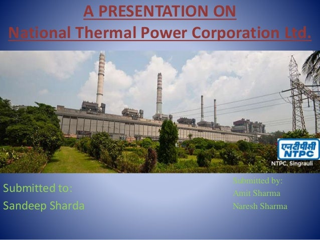 A PRESENTATION ON National Thermal Power Corporation Ltd. Submitted by: Amit Sharma Naresh Sharma Submitted to: Sandeep Sh...