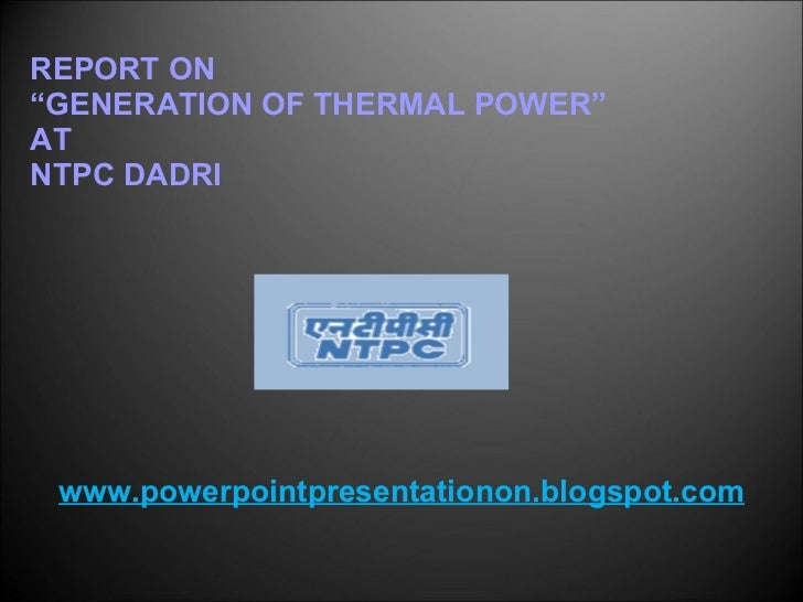 "REPORT ON "" GENERATION OF THERMAL POWER"" AT NTPC DADRI www.powerpointpresentationon.blogspot.com"