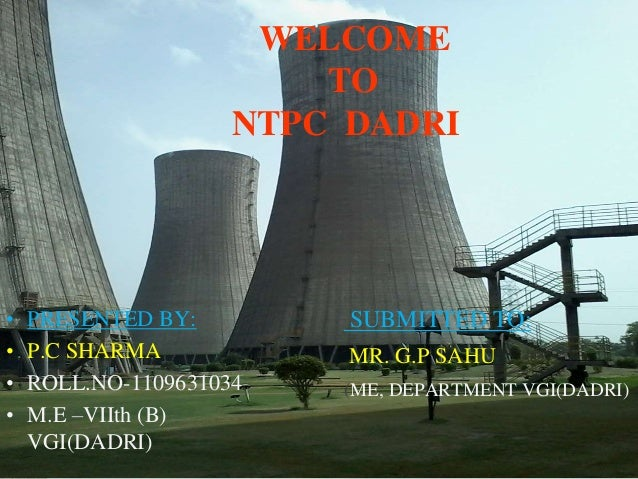 WELCOME  TO  NTPC DADRI  • PRESENTED BY:  • P.C SHARMA  • ROLL.NO-1109631034  • M.E –VIIth (B)  VGI(DADRI)  SUBMITTED TO: ...