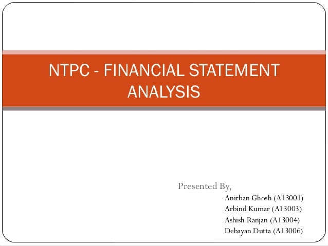 NTPC - FINANCIAL STATEMENT ANALYSIS  Presented By, Anirban Ghosh (A13001) Arbind Kumar (A13003) Ashish Ranjan (A13004) Deb...