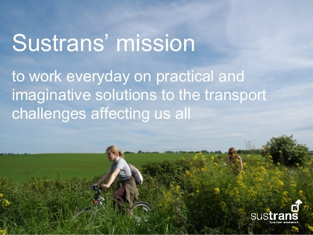 Sustrans' missionto work everyday on practical andimaginative solutions to the transportchallenges affecting us all