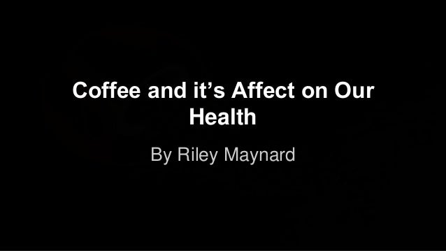 Coffee and it's Affect on Our Health By Riley Maynard