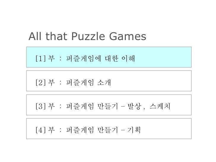 [2] 부  :  퍼즐게임 소개 [3] 부  :  퍼즐게임 만들기 – 발상 ,  스케치 [4] 부  :  퍼즐게임 만들기 – 기획 [1] 부  :  퍼즐게임에 대한 이해 All that Puzzle Games