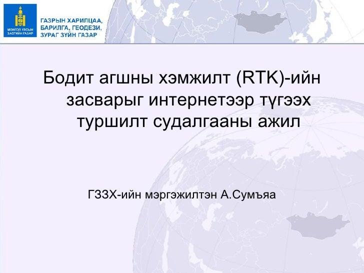 Бодит агшны хэмжилт (RTK)-ийн  засварыг интернетээр түгээх   туршилт судалгааны ажил    ГЗЗХ-ийн мэргэжилтэн А.Сумъяа