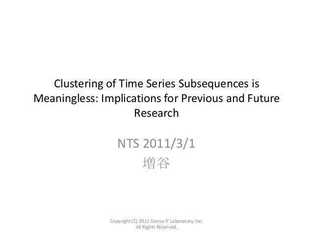 Clustering of Time Series Subsequences is Meaningless: Implications for Previous and Future Research  NTS 2011/3/1 増谷  Cop...