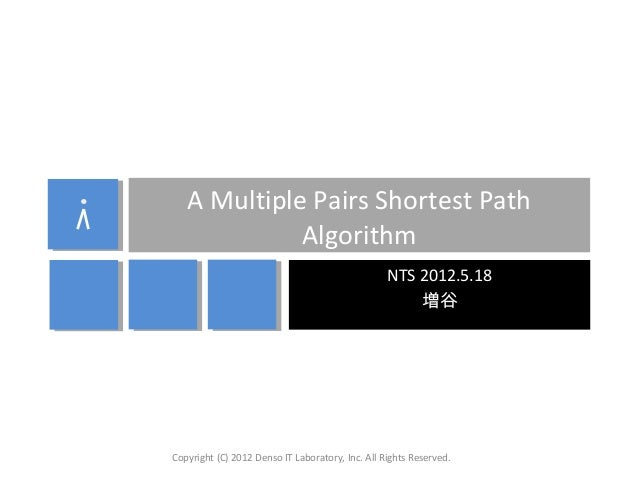 A Multiple Pairs Shortest Path Algorithm NTS 2012.5.18 増谷  Copyright (C) 2012 Denso IT Laboratory, Inc. All Rights Reserve...