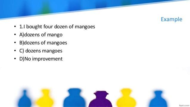 Example • 1.I bought four dozen of mangoes • A)dozens of mango • B)dozens of mangoes • C) dozens mangoes • D)No improvement