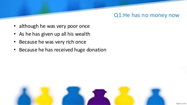 Q1:He has no money now • although he was very poor once • As he has given up all his wealth • Because he was very rich onc...