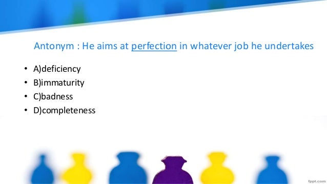 Antonym : He aims at perfection in whatever job he undertakes • A)deficiency • B)immaturity • C)badness • D)completeness