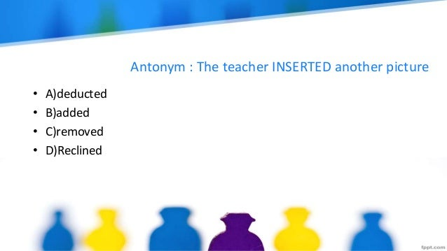 Antonym : The teacher INSERTED another picture • A)deducted • B)added • C)removed • D)Reclined