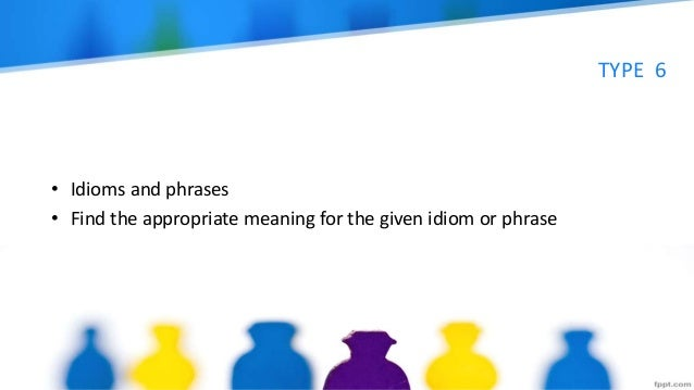 TYPE 6 • Idioms and phrases • Find the appropriate meaning for the given idiom or phrase