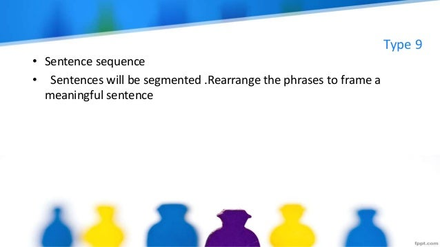 Type 9 • Sentence sequence • Sentences will be segmented .Rearrange the phrases to frame a meaningful sentence