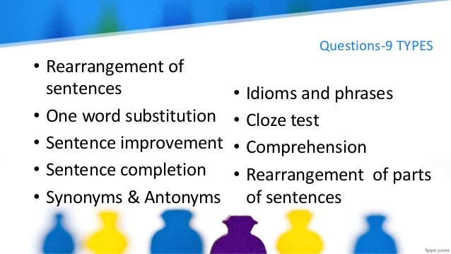 Questions-9 TYPES • Rearrangement of sentences • One word substitution • Sentence improvement • Sentence completion • Syno...