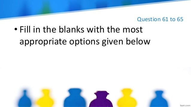 Question 61 to 65 • Fill in the blanks with the most appropriate options given below