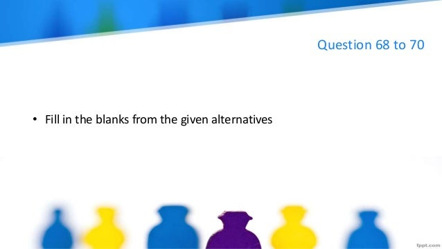 Question 68 to 70 • Fill in the blanks from the given alternatives