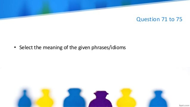Question 71 to 75 • Select the meaning of the given phrases/idioms