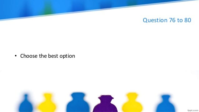Question 76 to 80 • Choose the best option