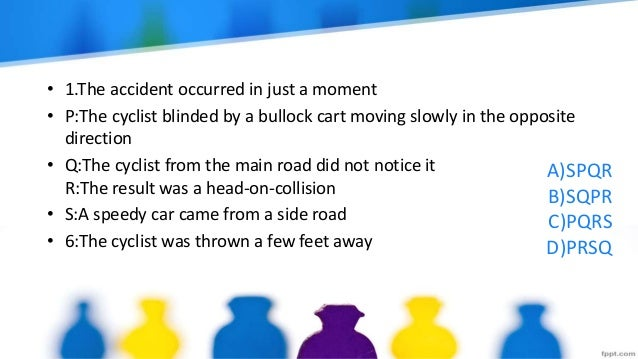 A)SPQR B)SQPR C)PQRS D)PRSQ • 1.The accident occurred in just a moment • P:The cyclist blinded by a bullock cart moving sl...