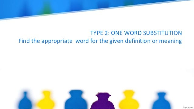 TYPE 2: ONE WORD SUBSTITUTION Find the appropriate word for the given definition or meaning