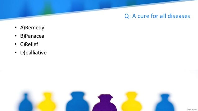 Q: A cure for all diseases • A)Remedy • B)Panacea • C)Relief • D)palliative