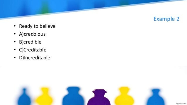 Example 2 • Ready to believe • A)credolous • B)credible • C)Creditable • D)Increditable