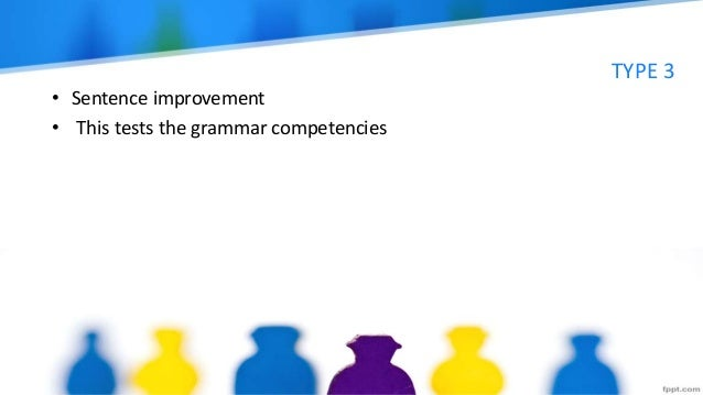 TYPE 3 • Sentence improvement • This tests the grammar competencies