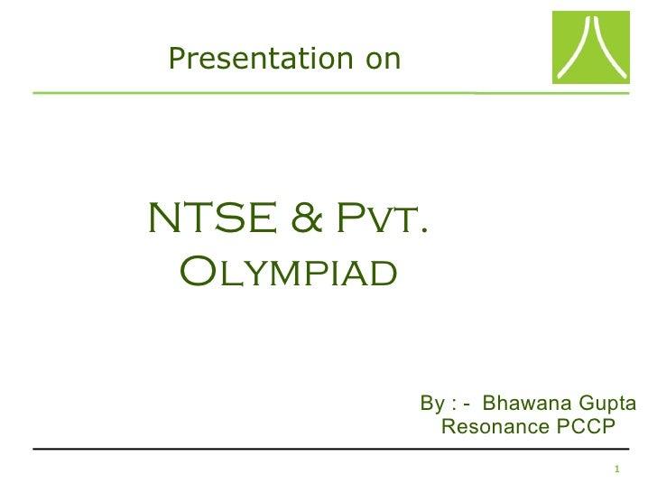 Presentation onNTSE & Pvt. Olympiad                  By : - Bhawana Gupta                    Resonance PCCP               ...