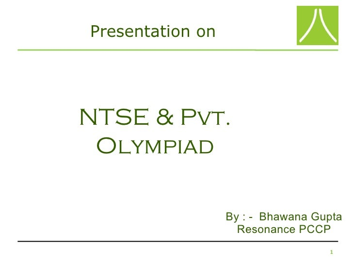Presentation onNTSE & Pvt. Olympiad                  By : - Bhawana Gupta                    Resonance PCCP               ...
