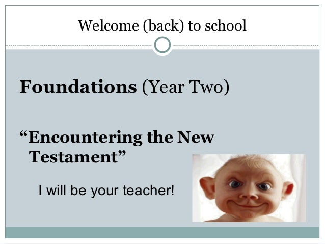 "Welcome (back) to schoolFoundations (Year Two)""Encountering the New Testament""  I will be your teacher!"
