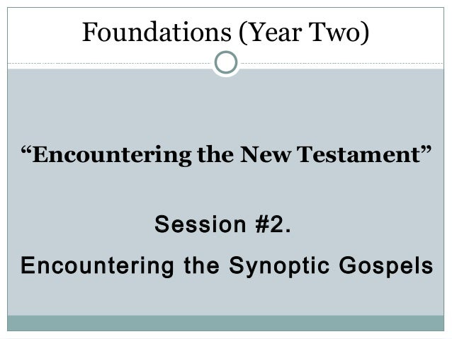 """Foundations (Year Two)""""Encountering the New Testament""""          Session #2.Encountering the Synoptic Gospels"""