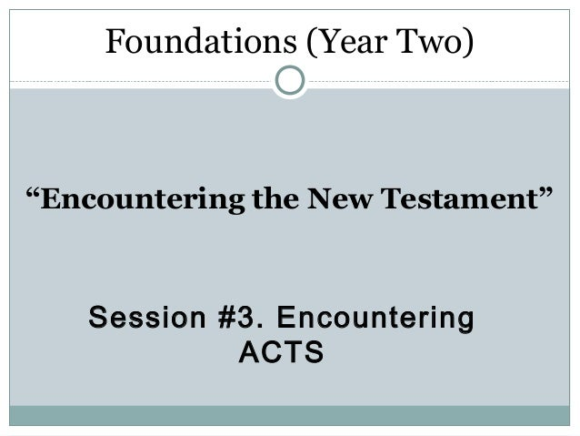 """Foundations (Year Two)""""Encountering the New Testament""""   Session #3. Encountering            ACTS"""