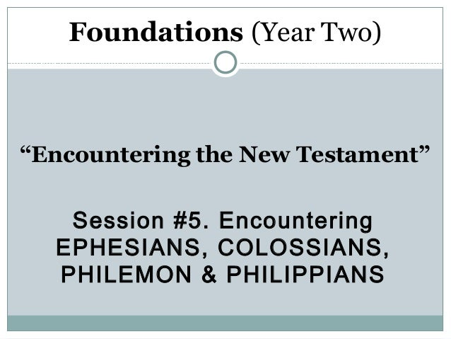 "Foundations (Year Two)""Encountering the New Testament""   Session #5. Encountering  EPHESIANS, COLOSSIANS,  PHILEMON & PHIL..."