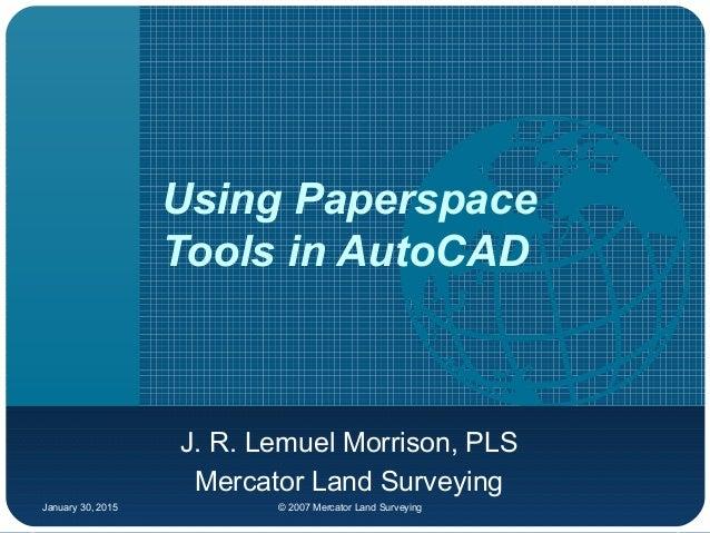 January 30, 2015 © 2007 Mercator Land Surveying Using Paperspace Tools in AutoCAD J. R. Lemuel Morrison, PLS Mercator Land...