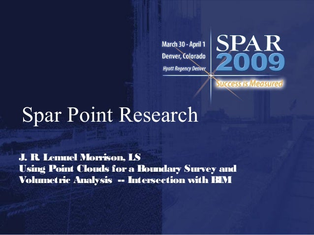 Spar Point Research J. R. Lemuel Morrison, LS Using Point Clouds fora Boundary Survey and Volumetric Analysis -- Intersect...