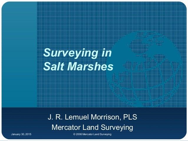 January 30, 2015 © 2006 Mercator Land Surveying Surveying in Salt Marshes J. R. Lemuel Morrison, PLS Mercator Land Surveyi...